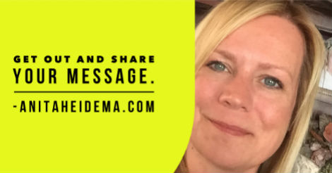 Get out and Share Your Message - Anita Heidema
